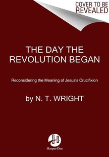 The Day the Revolution Began: Reconsidering the Meaning of Jesus's Crucifixion by N. T. Wright (9780062334381) - HardCover - Biographies General Biographies