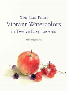 You Can Paint Vibrant Watercolors in Twelve Easy Lessons by Yuko Nagayama (9780062336323) - PaperBack - Art & Architecture Art Technique