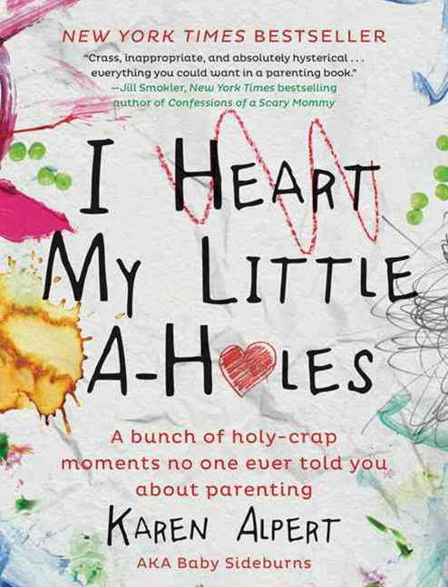 I Heart My Little A-Holes: A Bunch of Holy-Crap Moments No One Ever ToldYou About Parenting