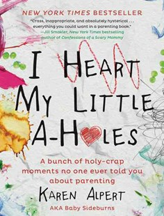 I Heart My Little A-Holes: A Bunch of Holy-Crap Moments No One Ever ToldYou About Parenting by Karen Alpert (9780062341624) - HardCover - Family & Relationships Parenting