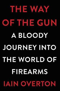 The Way of the Gun - A Bloody Journey into the World of Firearms by Iain Overton (9780062346063) - HardCover - Reference Law