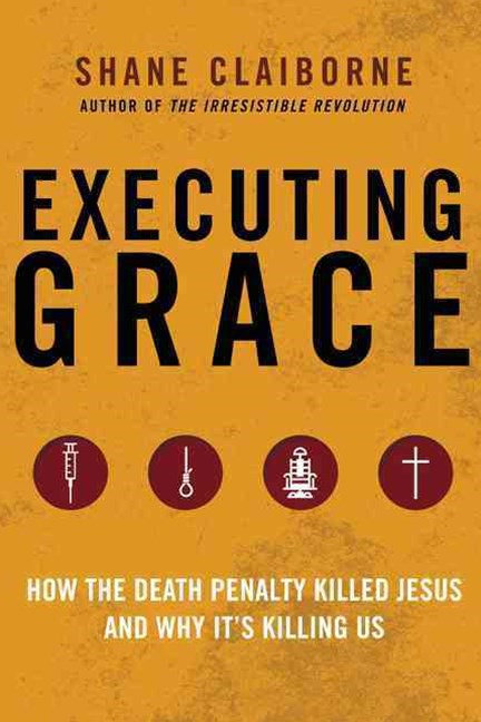 Executing Grace: How the Death Penalty Killed Jesus and Why It's KillingUs