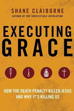 Executing Grace: How the Death Penalty Killed Jesus and Why It