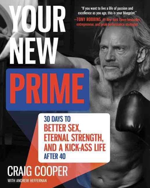Your New Prime: 30 Days To Better Sex, Eternal Strength, And A Kick-Ass Life After 40