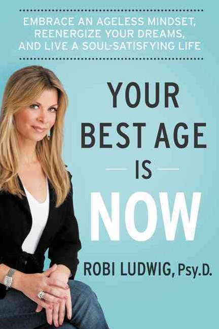 Your Best Age Is Now: Embrace an Ageless Mindset, Reenergize Your Dreams, and Live a Soul-Satisfyin