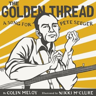 The Golden Thread: A Song for Pete Seeger by Colin Meloy, Nikki McClure (9780062368256) - HardCover - Picture Books