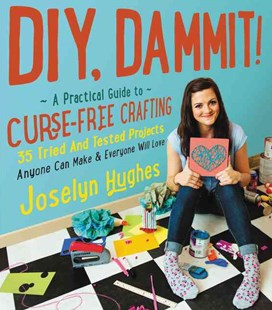 DIY, Dammit!: A Practical Guide to Curse-Free Crafting by Joselyn Hughes (9780062371461) - HardCover - Craft & Hobbies