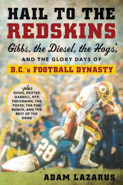 Hail To The Redskins: Gibbs, Riggins, The Hogs, And The Glory Days Of D.c.'s Football Dynasty