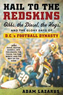 Hail To The Redskins: Gibbs, Riggins, The Hogs, And The Glory Days Of D.c.'s Football Dynasty by Adam Lazarus (9780062375735) - HardCover - Biographies Sports