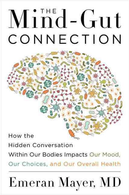 The Mind-Gut Connection: How the Hidden Conversation Within Our Bodies Impacts Our Mood, Our Choice
