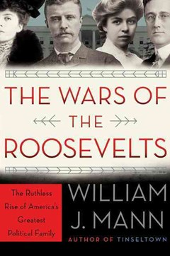 The Wars Of The Roosevelts: The Ruthless Rise Of America