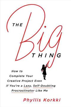The Big Thing: How to Complete Your Creative Project Even if You