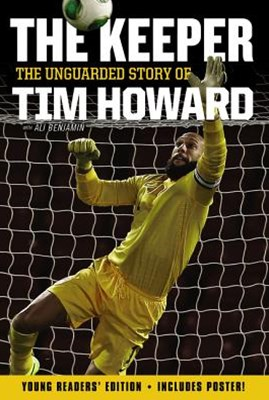 The Keeper: The Unguarded Story of Tim Howard [Young Readers' Edition]