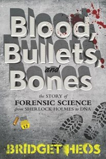Blood, Bullets, And Bones: The Story Of Forensic Science From Sherlock Holmes To Dna by Bridget Heos (9780062387639) - PaperBack - Non-Fiction Family Matters