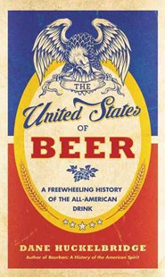 The United States Of Beer: A Freewheeling History of the All-American Drink by Dane Huckelbridge (9780062389756) - HardCover - Business & Finance Careers