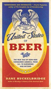The United States Of Beer: The True Tale of How Beer Conquered America, From B.C. to Budweiser and Beyond by Dane Huckelbridge (9780062389770) - PaperBack - Business & Finance Organisation & Operations