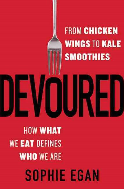 Devoured: From Chicken Wings to Kale Smoothies - How What We Eat DefinesWho We Are