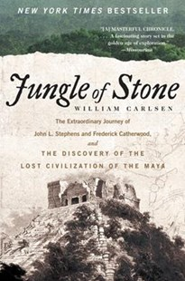 Jungle of Stone: The Extraordinary Journey of John L. Stephens and Frederick Catherwood, and the Discovery of the Lost Civilization of the by William Carlsen (9780062407405) - PaperBack - Biographies Political