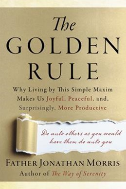 The Golden Rule: Why Living by This Simple Maxim Makes Us Joyful,       Peaceful, and, Surprisingly