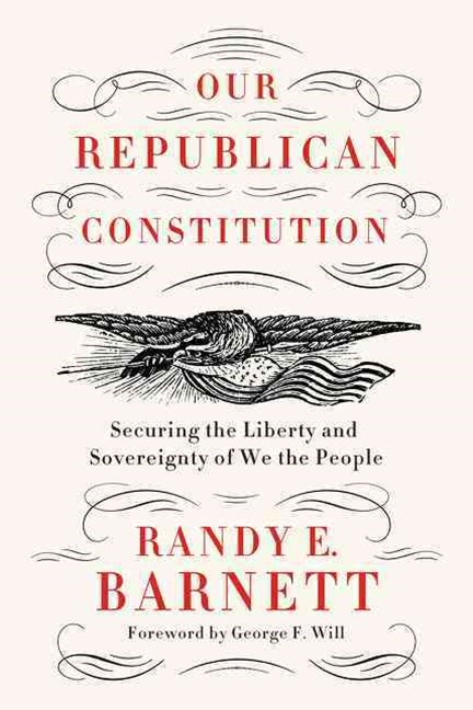 Our Republican Constitution: Securing the Liberty of &quote;We the People&quote;