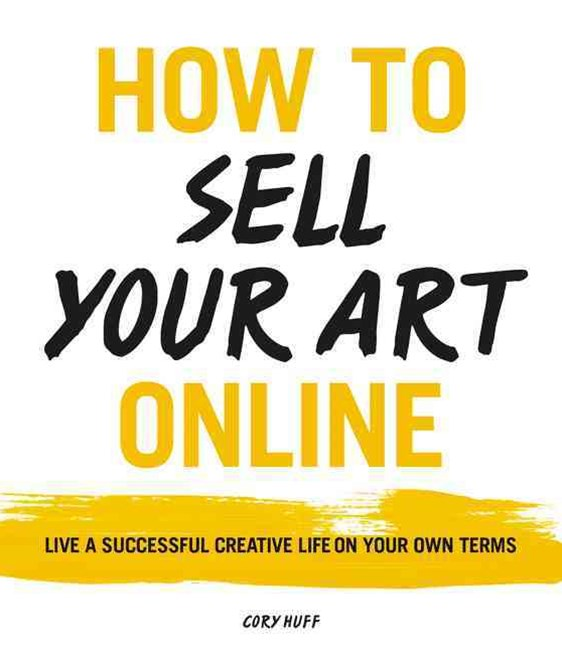 How To Sell Your Art Online: Live a Successful Creative Life on Your OwnTerms