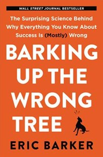 Barking Up The Wrong Tree: The Surprising Science Behind Why Everything You Know About Success Is (mostly) Wrong by Eric Barker (9780062416049) - HardCover - Business & Finance Careers