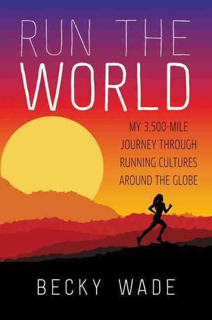 Run the World: My 3,500-Mile Journey through Running Cultures around theGlobe