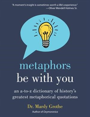 Metaphors Be With You: An A to Z Dictionary of History's Greatest Metaphorical Quotations