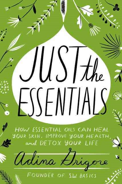 Just The Essentials: How Essential Oils Can Heal Your Skin, Improve YourHealth, and Detox Your Life