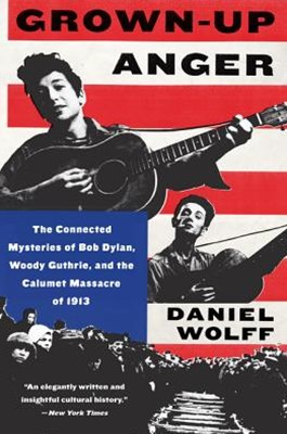 Grown-Up Anger: The Connected Mysteries of Bob Dylan, Woody Guthrie, andthe Calumet Massacre of 1913