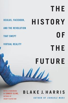 The History of the Future: How a Bunch of Misfits, Makers, and MavericksCracked the Code of Virtual Reality