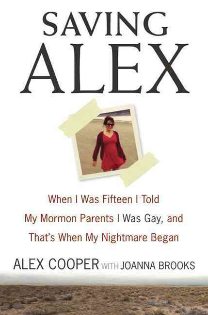 Saving Alex: When I was Fifteen I Told My Mormon Parents I was Gay, and That's When My Nightmare Be