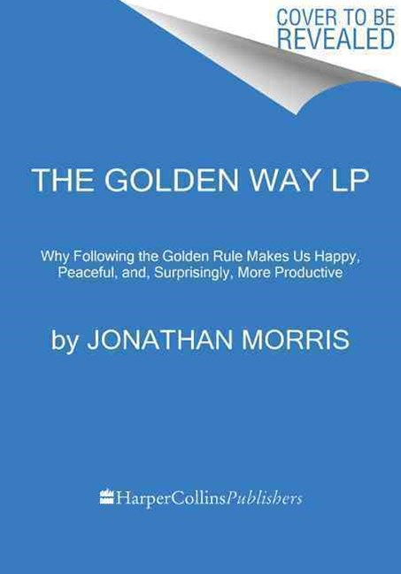 The Golden Rule: Why Living by This Simple Maxim Makes Us Joyful, Peaceful, and, Surprisingly, More Productive [Large Print]