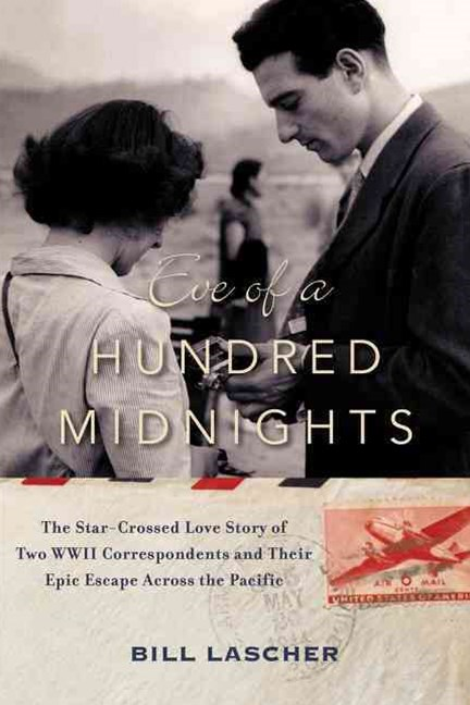 Eve of a Hundred Midnights: The Star-Crossed Love Story of Two WWII Correspondents and their Epic E