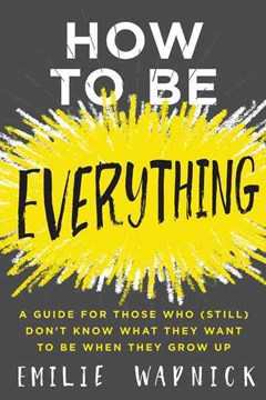 How To Be Everything: A Guide for Those Who (Still) Don