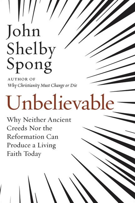 Unbelievable: Why Neither Ancient Creeds Nor The Reformation Can ProduceA Living Faith Today