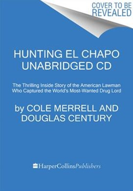 Hunting El Chapo Unabridged CD: The Thrilling Inside Story of the American Lawman Who Captured the World's Most-Wanted Drug Lord