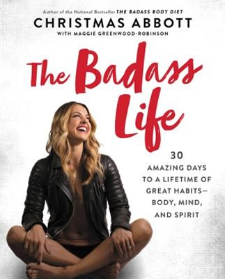The Badass Life: 30 Amazing Days to a Lifetime of Great Habits - Body, Mind, and Spirit