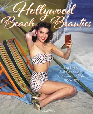 Hollywood Beach Beauties: Sea Sirens, Sun Goddesses, and Summer Style 1930-1980