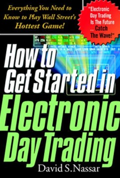 How to Get Started in Electronic Day Trading: Everything You Need to Know to Play Wall Street