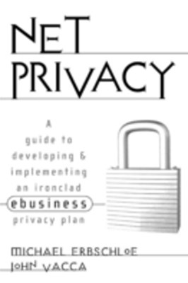 Net Privacy: A Guide to Developing & Implementing an Ironclad ebusiness Privacy Plan