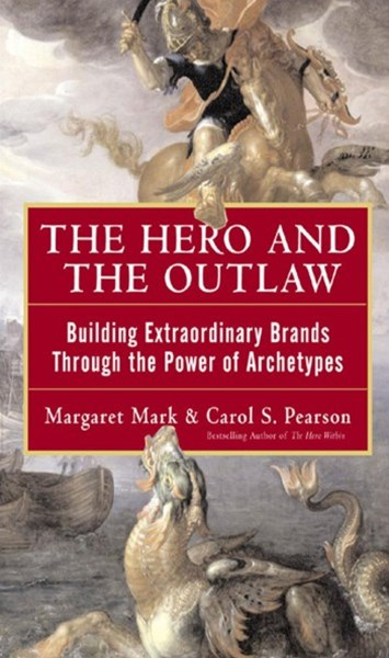 Hero and the Outlaw: Building Extraordinary Brands Through the Power of Archetypes