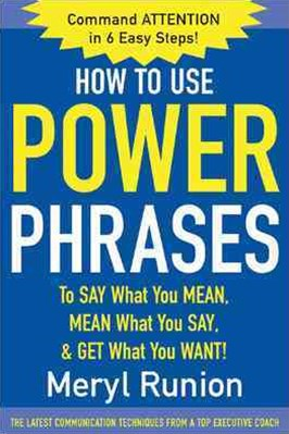 How to Use Power Phrases to Say What You Mean, Mean What You Say, and Get What You Want!