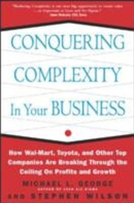 Conquering Complexity in Your Business: How Wal-Mart, Toyota, and Other Top Companies Are Breaking