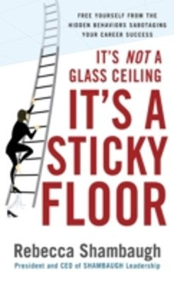 It's Not a Glass Ceiling, It's a Sticky Floor: Free Yourself From the Hidden Behaviors Sabotaging Y