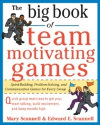 The Big Book of Team-Motivating Games: Spirit-Building, Problem-Solving and Communication Games for