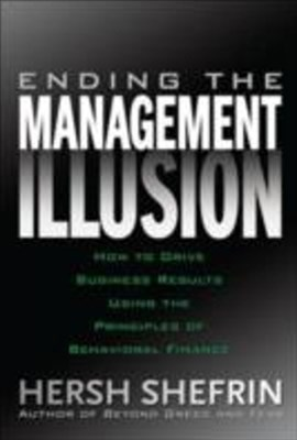 Ending the Management Illusion: How to Drive Business Results Using the Principles of Behavioral Fi