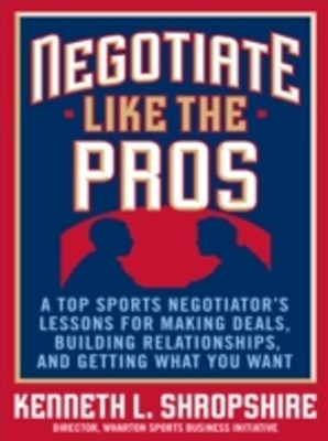 Negotiate Like the Pros: A Top Sports Negotiator's Lessons for Making Deals, Building Relationships, and Getting What You Want