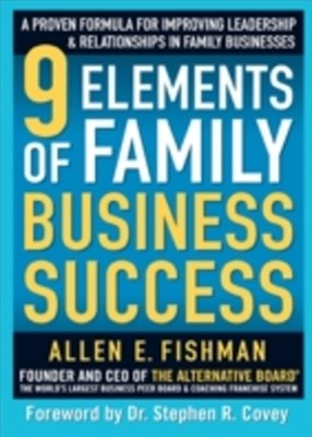 9 Elements of Family Business Success: A Proven Formula for Improving Leadership & Realtionships in Family Businesses