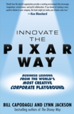 Innovate the Pixar Way:  Business Lessons from the World s Most Creative Corporate Playground